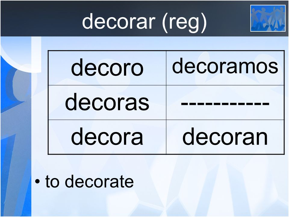 decorar (reg) to decorate decoro decoramos decoras decoradecoran