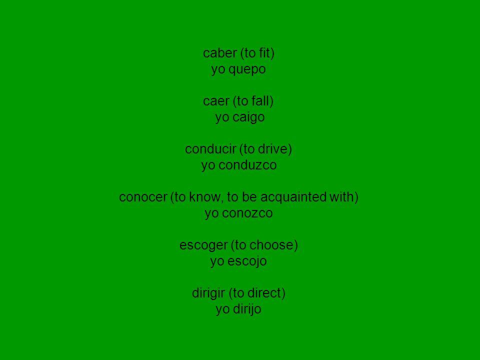 caber (to fit) yo quepo caer (to fall) yo caigo conducir (to drive) yo conduzco conocer (to know, to be acquainted with) yo conozco escoger (to choose