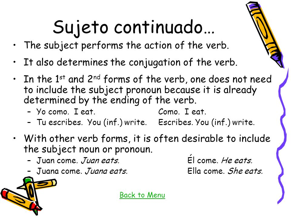 Sujeto continuado… The subject performs the action of the verb. It also determines the conjugation of the verb. In the 1 st and 2 nd forms of the verb