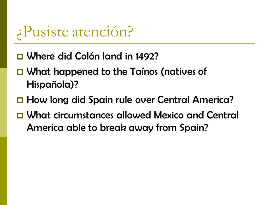 ¿Pusiste atención? Where did Colón land in 1492? What happened to the Taínos (natives of Hispañola)? How long did Spain rule over Central America? Wha