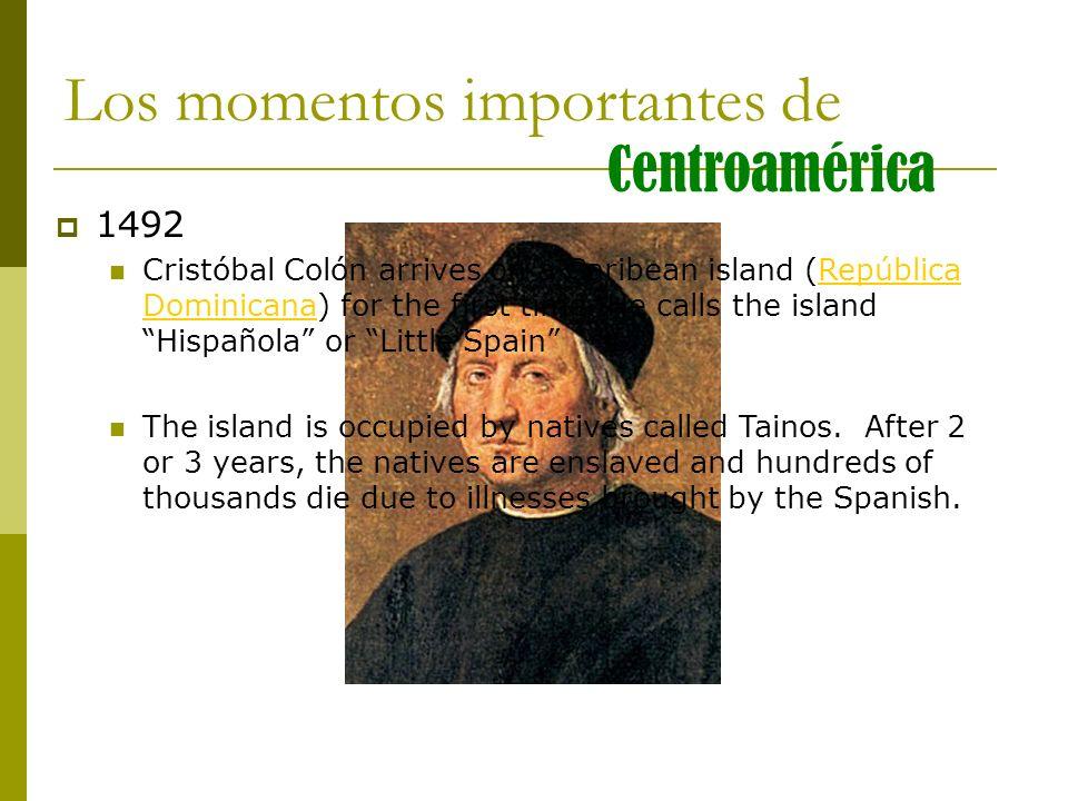 Los momentos importantes de Centroamérica 1492 Cristóbal Colón arrives on a Caribean island (República Dominicana) for the first time. He calls the is