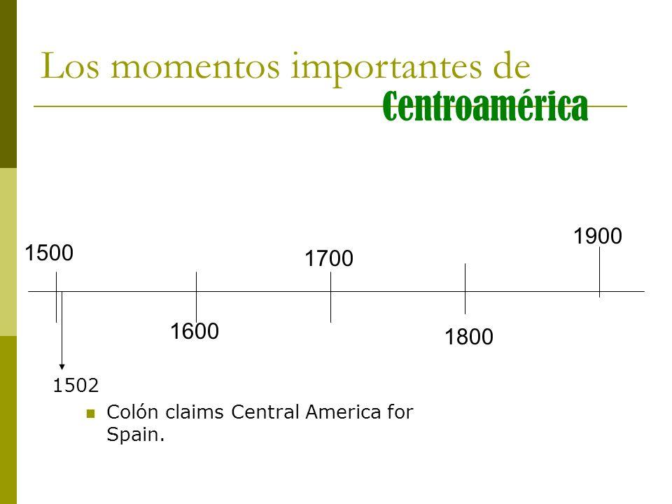 1500 1600 1700 1800 1900 1502 Colón claims Central America for Spain. Los momentos importantes de Centroamérica