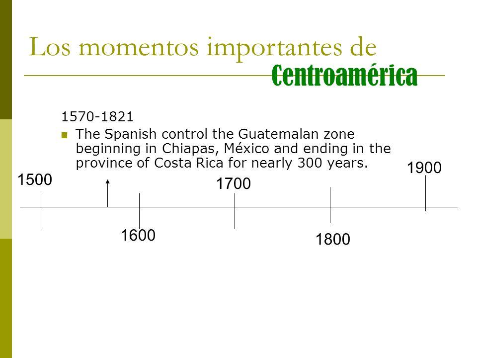 1500 1600 1700 1800 1900 Los momentos importantes de Centroamérica 1570-1821 The Spanish control the Guatemalan zone beginning in Chiapas, México and