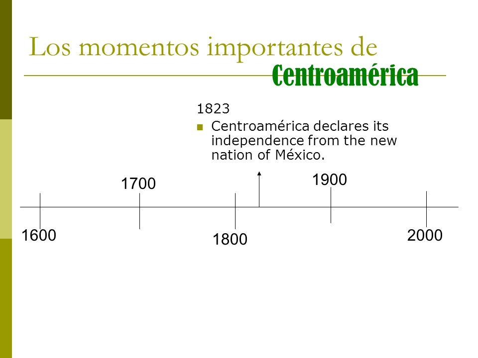 Los momentos importantes de Centroamérica 1823 Centroamérica declares its independence from the new nation of México. 1600 1700 1800 1900 2000