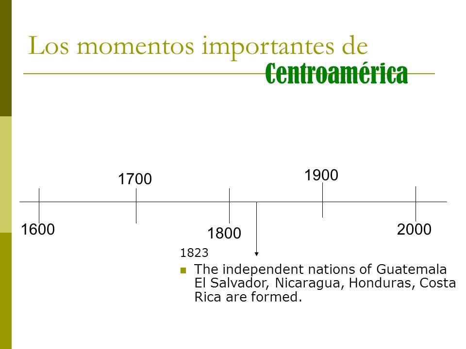 Los momentos importantes de Centroamérica 1823 The independent nations of Guatemala El Salvador, Nicaragua, Honduras, Costa Rica are formed. 1600 1700