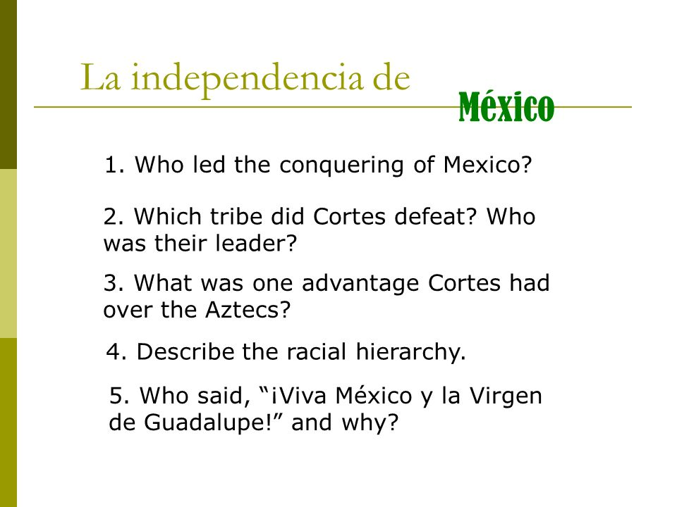La independencia de México 1. Who led the conquering of Mexico? 3. What was one advantage Cortes had over the Aztecs? 2. Which tribe did Cortes defeat
