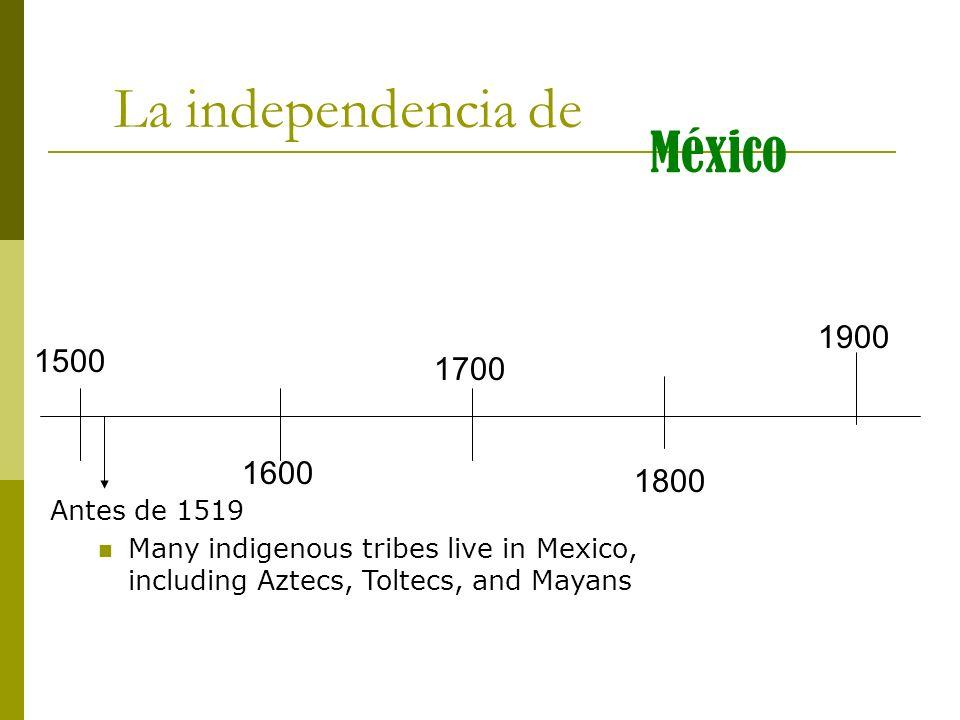 1500 1600 1700 1800 1900 La independencia de México Antes de 1519 Many indigenous tribes live in Mexico, including Aztecs, Toltecs, and Mayans