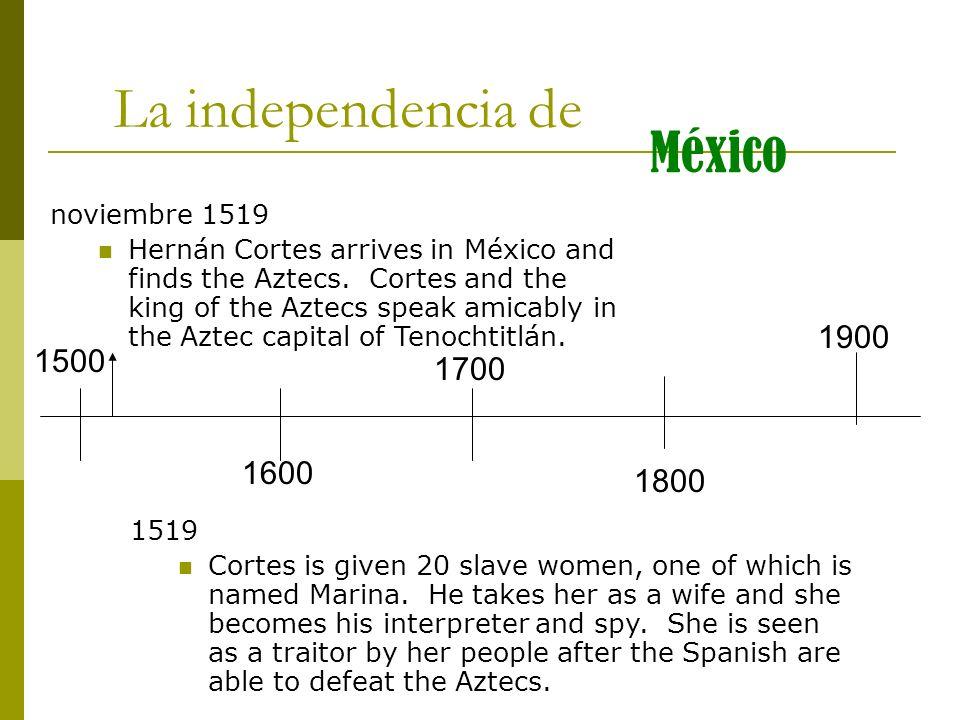 1500 1600 1700 1800 1900 La independencia de México noviembre 1519 Hernán Cortes arrives in México and finds the Aztecs. Cortes and the king of the Az