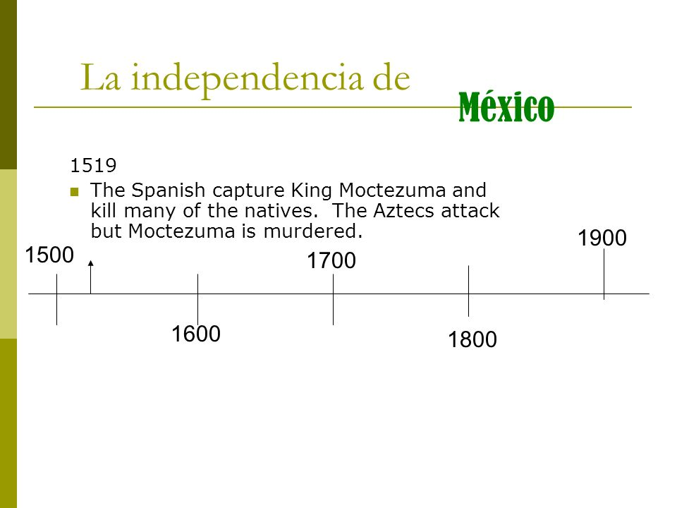 1500 1600 1700 1800 1900 La independencia de México 1521 The Spanish conquer the Aztecs and thousands die because of war and disease.