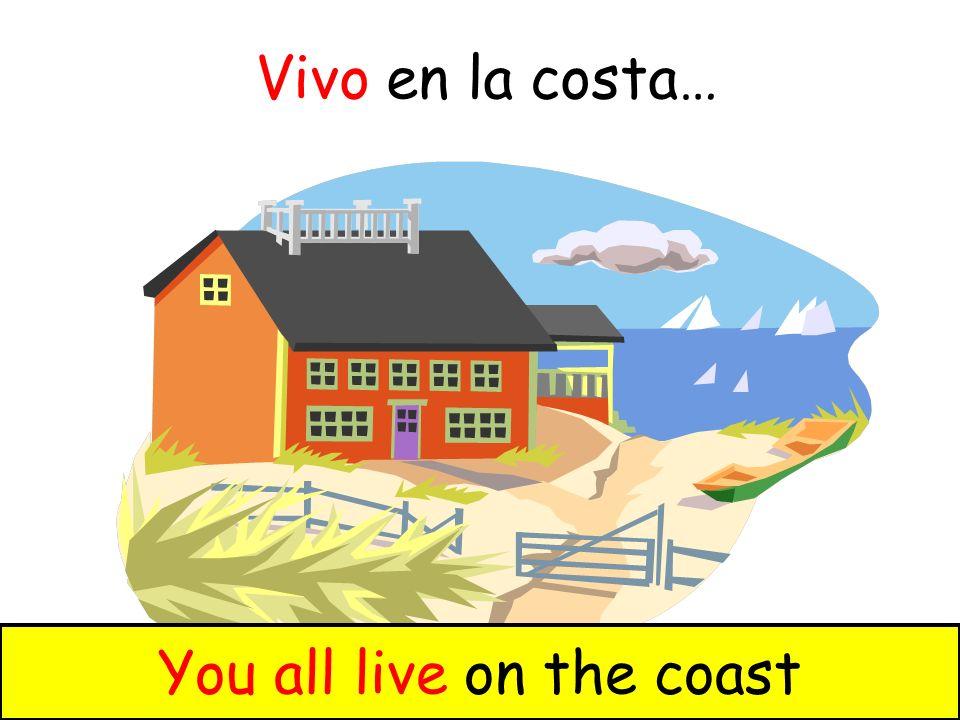Vivo en la costa… We live on the coastYou all live on the coast