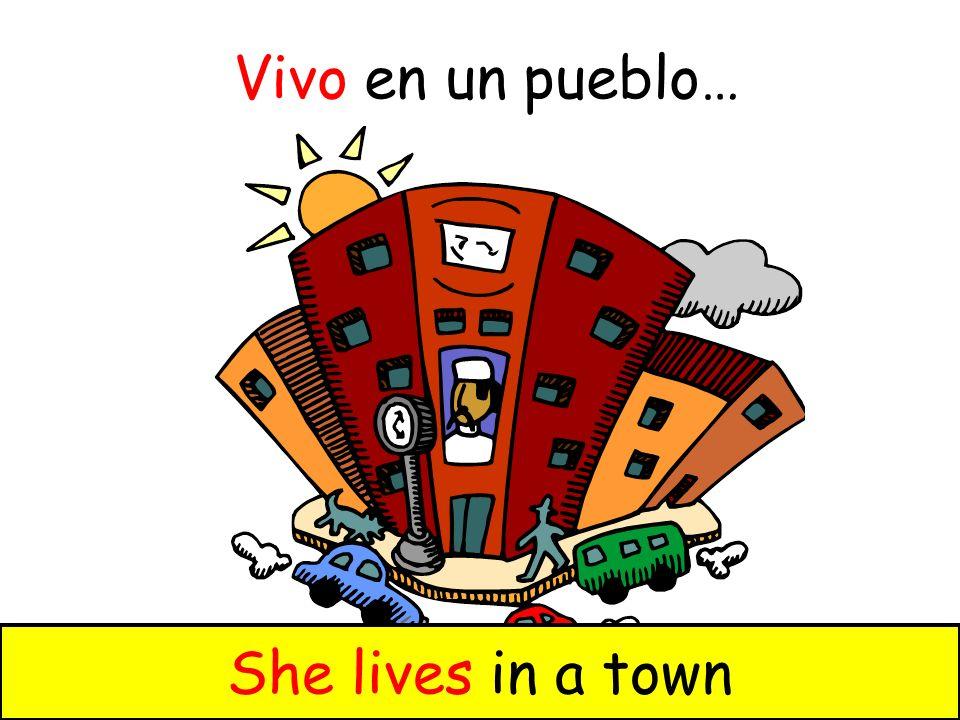 Vivo en un pueblo… You live in a townShe lives in a town