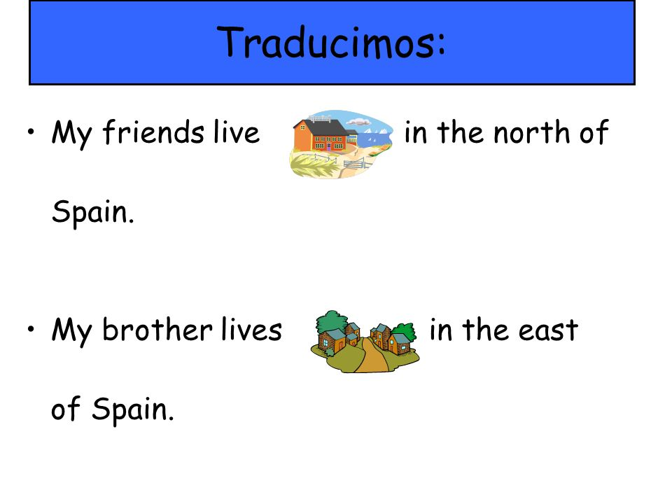 Traducimos: My friends live in the north of Spain. My brother livesin the east of Spain.