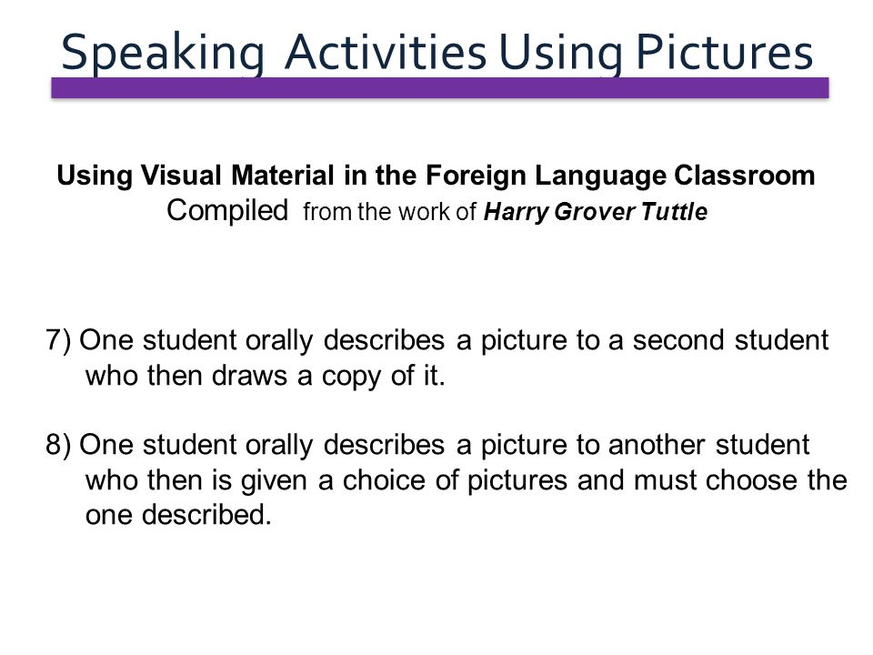 Speaking Activities Using Pictures Using Visual Material in the Foreign Language Classroom Compiled from the work of Harry Grover Tuttle 7) One studen