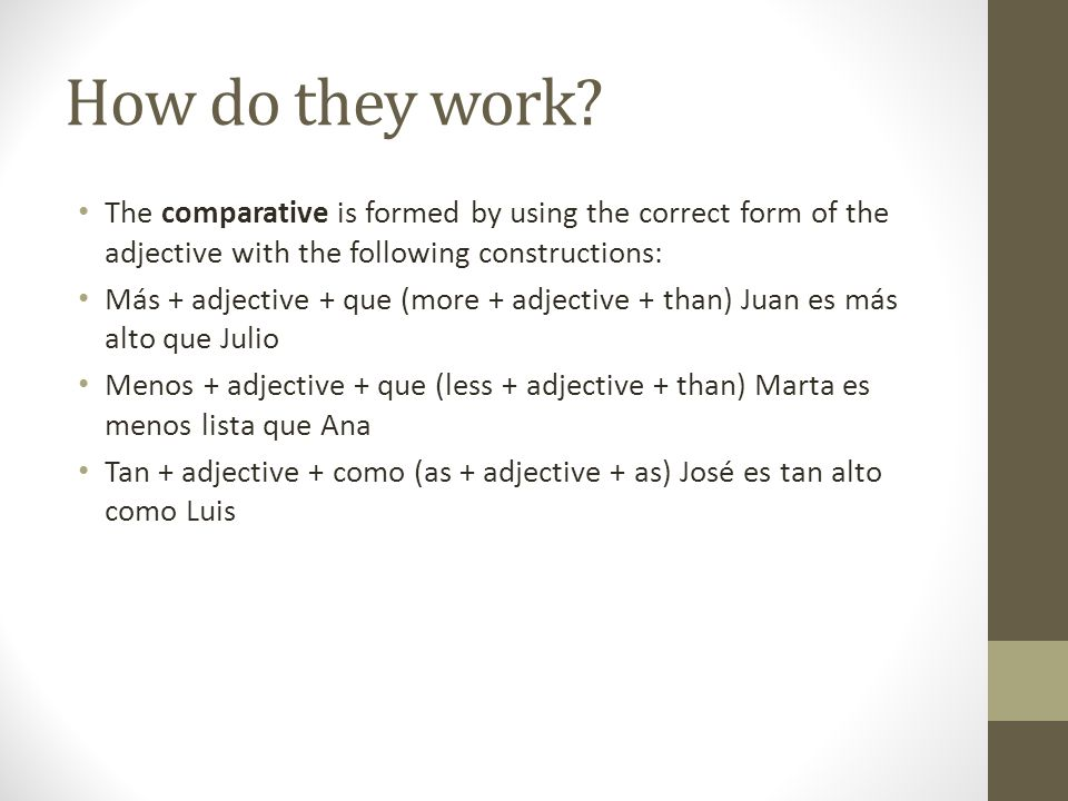 How do they work? The comparative is formed by using the correct form of the adjective with the following constructions: Más + adjective + que (more +