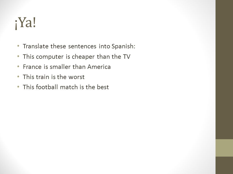 ¡Ya! Translate these sentences into Spanish: This computer is cheaper than the TV France is smaller than America This train is the worst This football