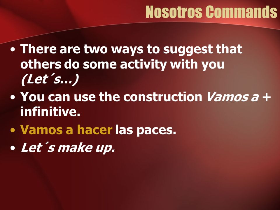 Nosotros Commands There are two ways to suggest that others do some activity with you (Let´s…) You can use the construction Vamos a + infinitive. Vamo