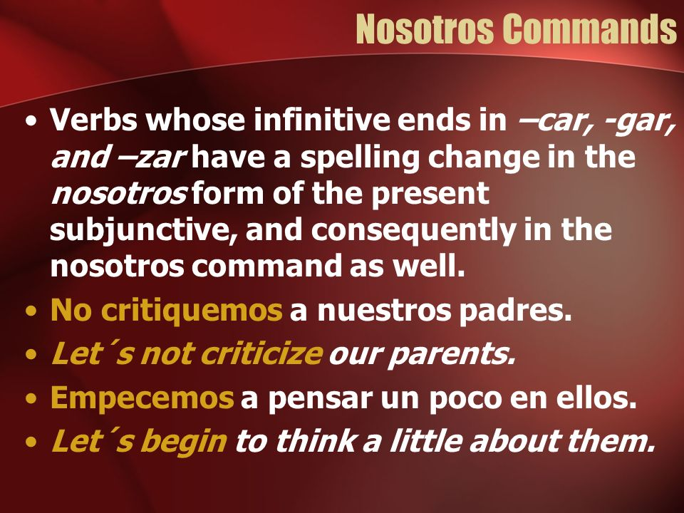 Nosotros Commands Verbs whose infinitive ends in –car, -gar, and –zar have a spelling change in the nosotros form of the present subjunctive, and consequently in the nosotros command as well.