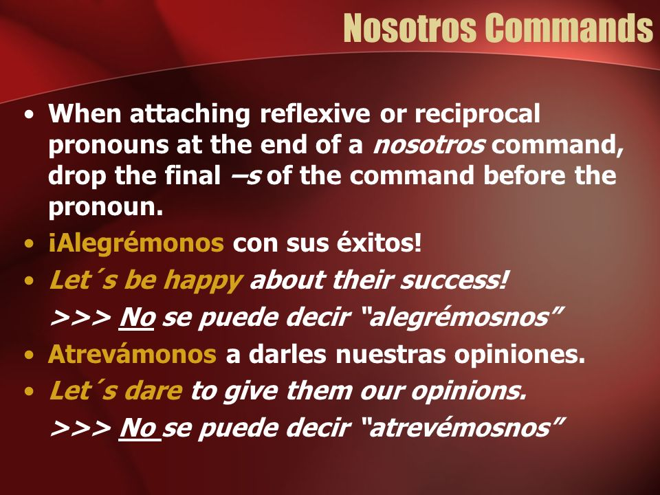 Nosotros Commands When attaching reflexive or reciprocal pronouns at the end of a nosotros command, drop the final –s of the command before the pronoun.