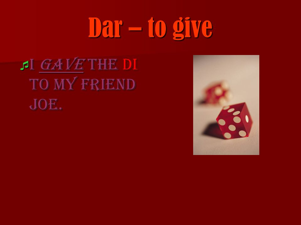 Dar – to give I gave the di to my friend Joe. I gave the di to my friend Joe.