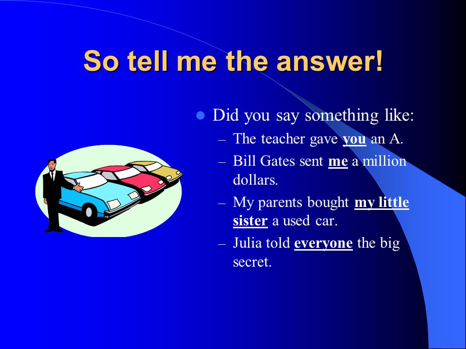 Whats an indirect object? Complete these sentences: – The teacher gave ___ an A. – Bill Gates sent ___ a million dollars. – My parents bought ___ a us