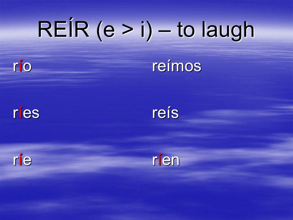 REÍR (e > i) – to laugh río ríes ríe reímosreís ríen