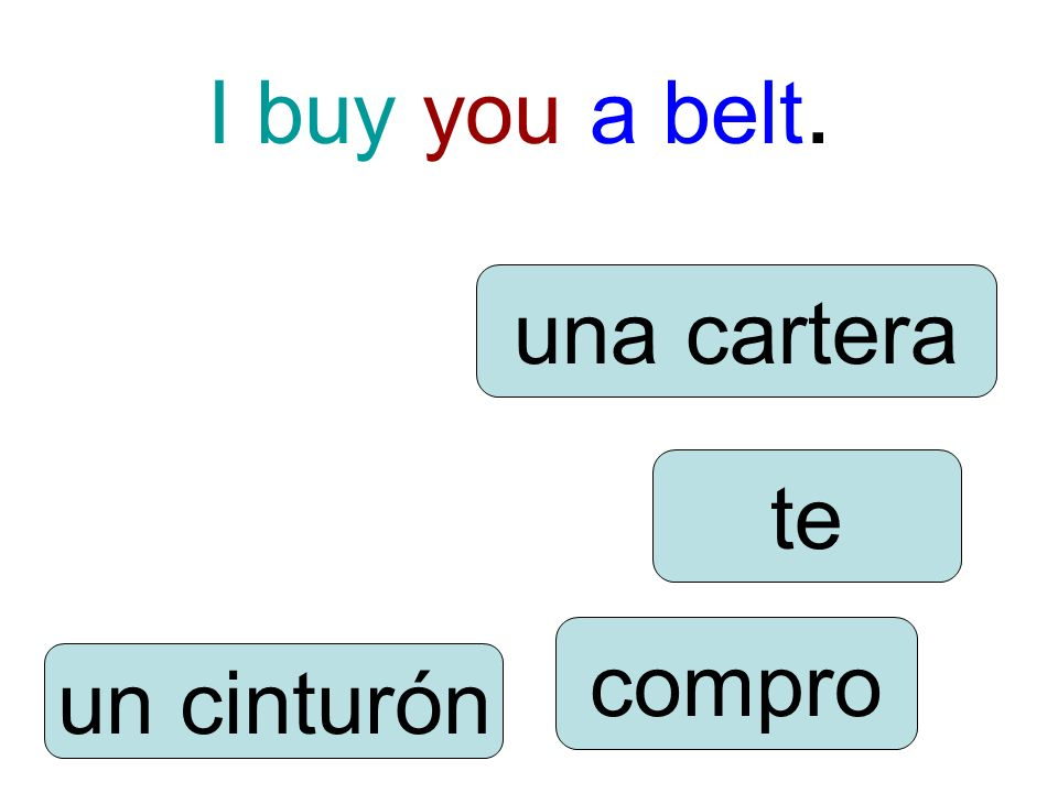 I buy you a belt. compro te un cinturón una cartera