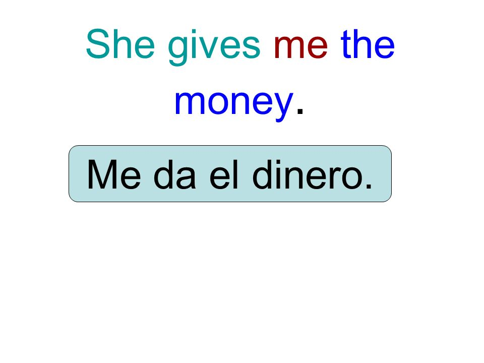 She gives me the money. Me da el dinero.