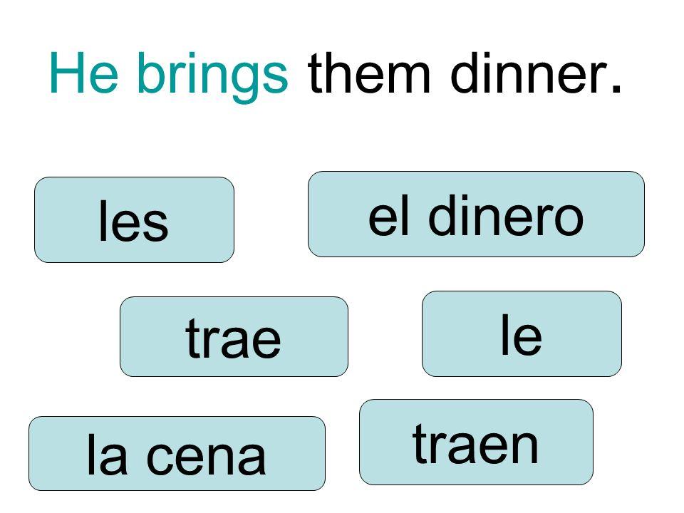 He brings them dinner. trae traen le les la cena el dinero