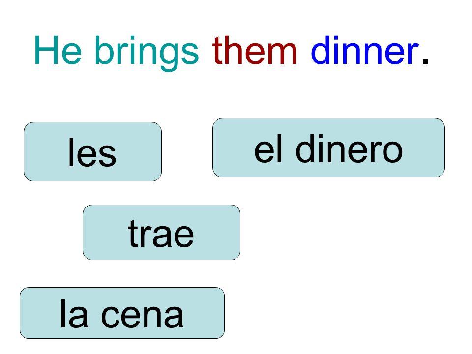 He brings them dinner. trae les la cena el dinero