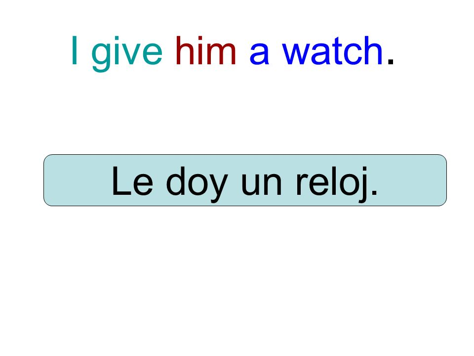 I give him a watch. Le doy un reloj.