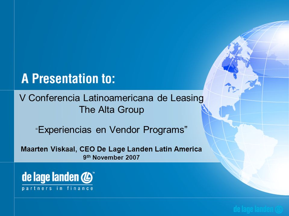 V Conferencia Latinoamericana de Leasing The Alta Group Experiencias en Vendor Programs Maarten Viskaal, CEO De Lage Landen Latin America 9 th November 2007