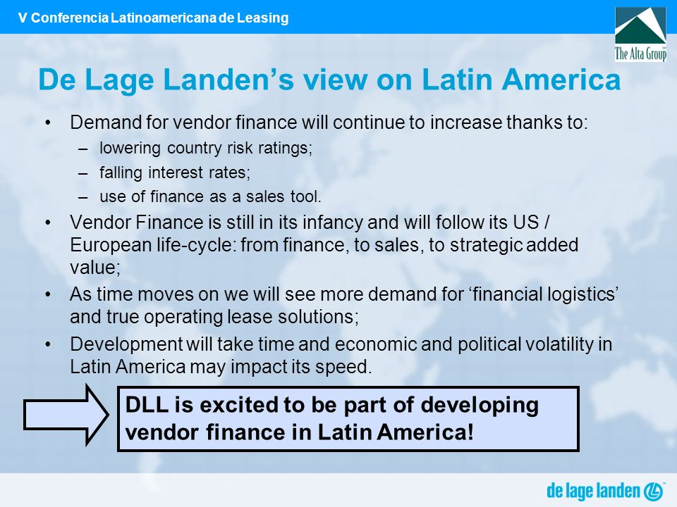 V Conferencia Latinoamericana de Leasing De Lage Landens view on Latin America Demand for vendor finance will continue to increase thanks to: –lowering country risk ratings; –falling interest rates; –use of finance as a sales tool.