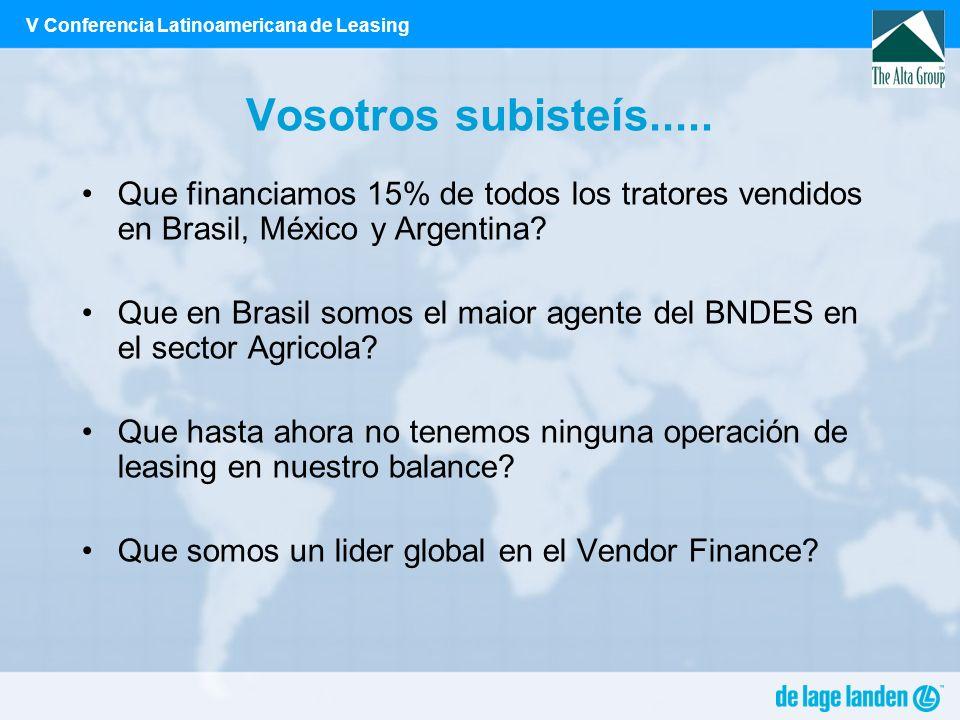 V Conferencia Latinoamericana de Leasing Vosotros subisteís..... Que financiamos 15% de todos los tratores vendidos en Brasil, México y Argentina? Que