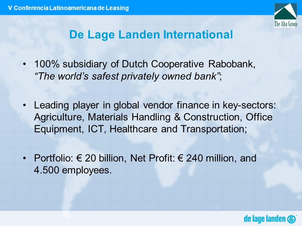 V Conferencia Latinoamericana de Leasing De Lage Landen International 100% subsidiary of Dutch Cooperative Rabobank, The worlds safest privately owned bank; Leading player in global vendor finance in key-sectors: Agriculture, Materials Handling & Construction, Office Equipment, ICT, Healthcare and Transportation; Portfolio: 20 billion, Net Profit: 240 million, and 4.500 employees.
