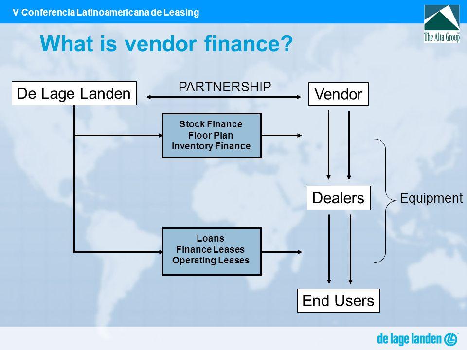 V Conferencia Latinoamericana de Leasing What is vendor finance? De Lage Landen Vendor Dealers End Users Equipment Stock Finance Floor Plan Inventory