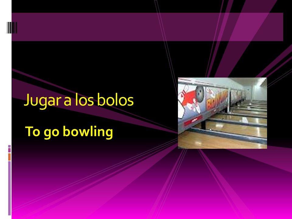 To go bowling Jugar a los bolos