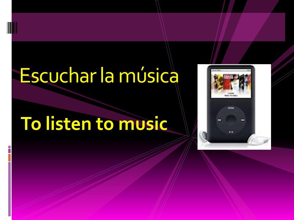 To listen to music Escuchar la música