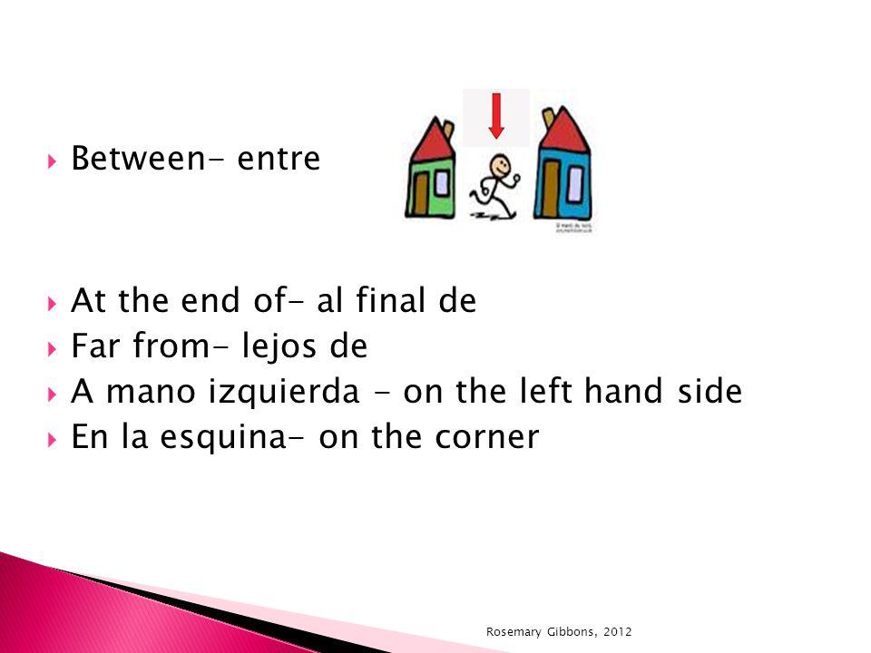 Between- entre At the end of- al final de Far from- lejos de A mano izquierda - on the left hand side En la esquina- on the corner Rosemary Gibbons, 2