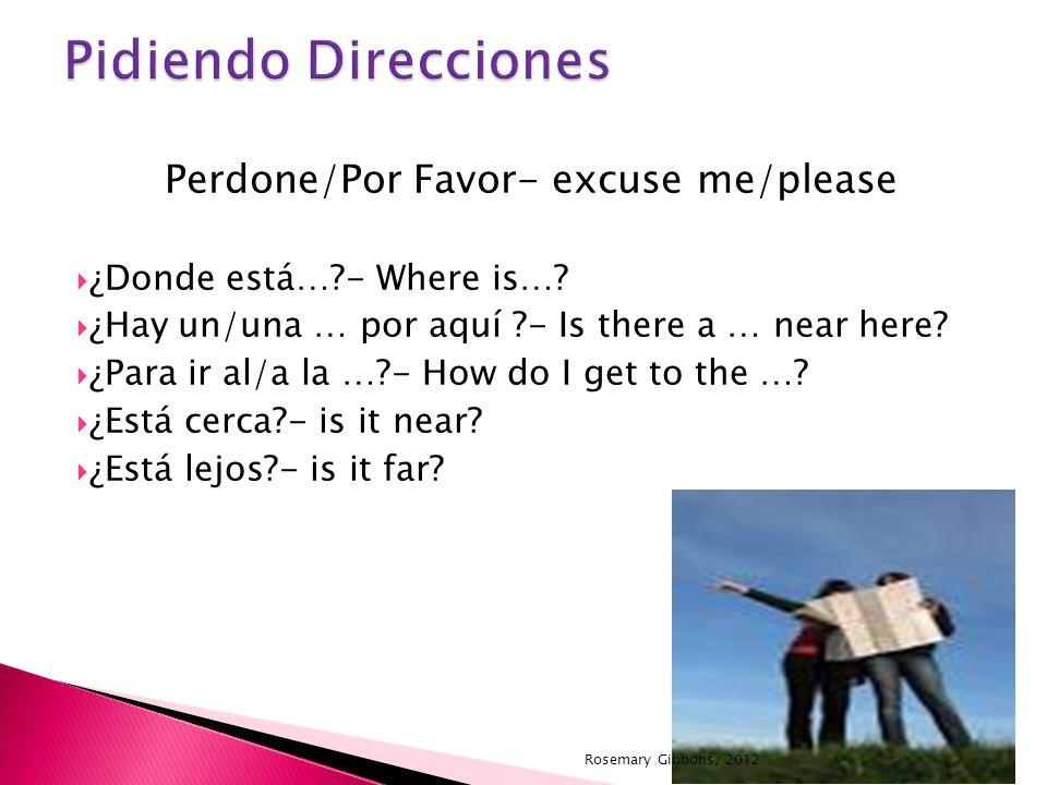 Perdone/Por Favor- excuse me/please ¿Donde está…?- Where is…? ¿Hay un/una … por aquí ?- Is there a … near here? ¿Para ir al/a la …?- How do I get to t