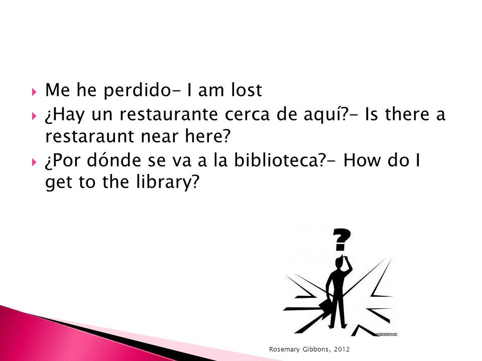 Me he perdido- I am lost ¿Hay un restaurante cerca de aquí?- Is there a restaraunt near here? ¿Por dónde se va a la biblioteca?- How do I get to the l