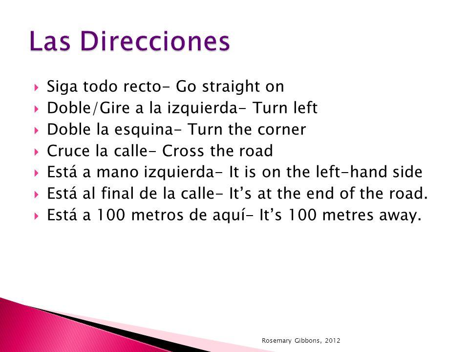 Siga todo recto- Go straight on Doble/Gire a la izquierda- Turn left Doble la esquina- Turn the corner Cruce la calle- Cross the road Está a mano izqu