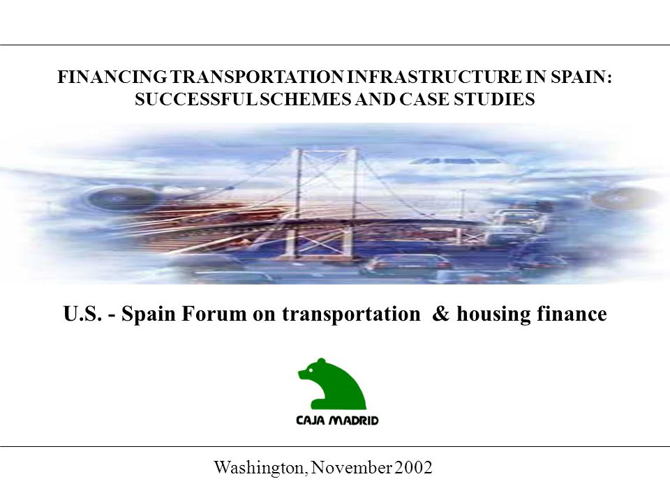 FINANCING TRANSPORTATION INFRASTRUCTURE IN SPAIN: SUCCESSFUL SCHEMES AND CASE STUDIES U.S. - Spain Forum on transportation & housing finance Washingto