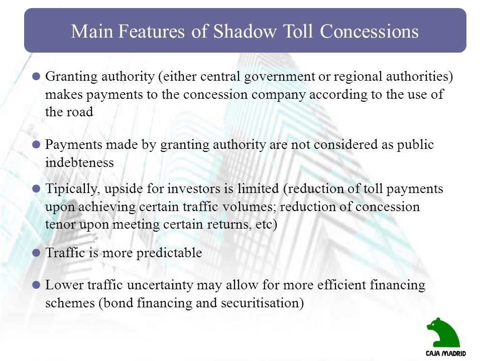 Main Features of Shadow Toll Concessions Granting authority (either central government or regional authorities) makes payments to the concession compa