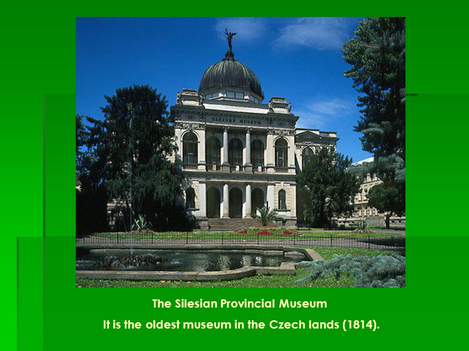 The Silesian Provincial Museum It is the oldest museum in the Czech lands (1814).