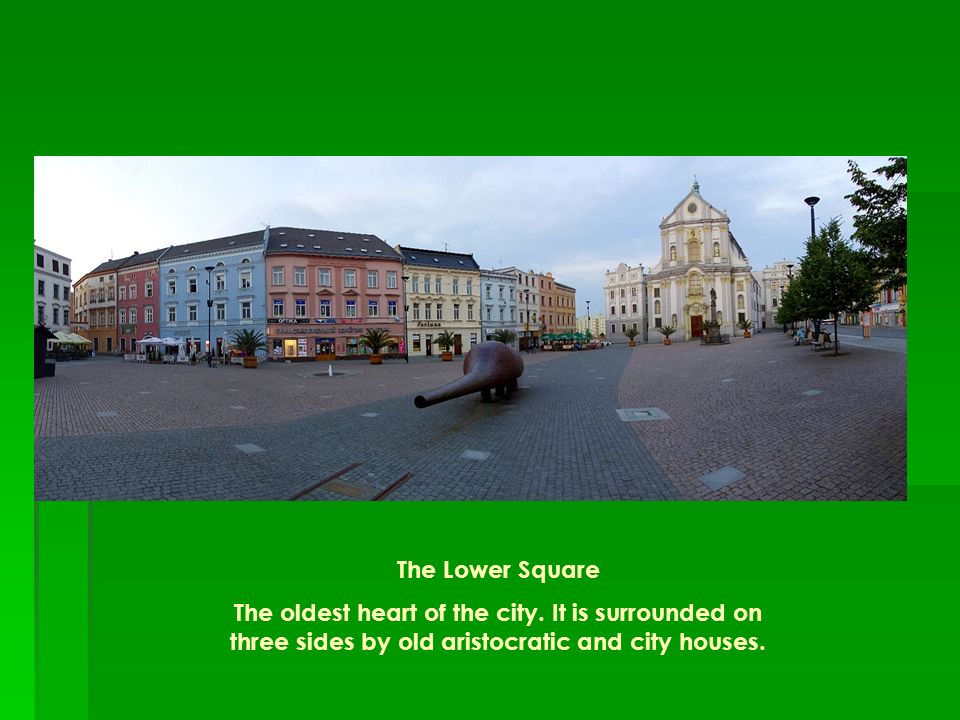 The Lower Square The oldest heart of the city. It is surrounded on three sides by old aristocratic and city houses.