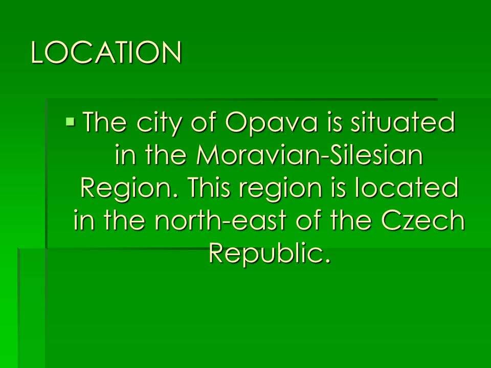 LOCATION The city of Opava is situated in the Moravian-Silesian Region. This region is located in the north-east of the Czech Republic. The city of Op