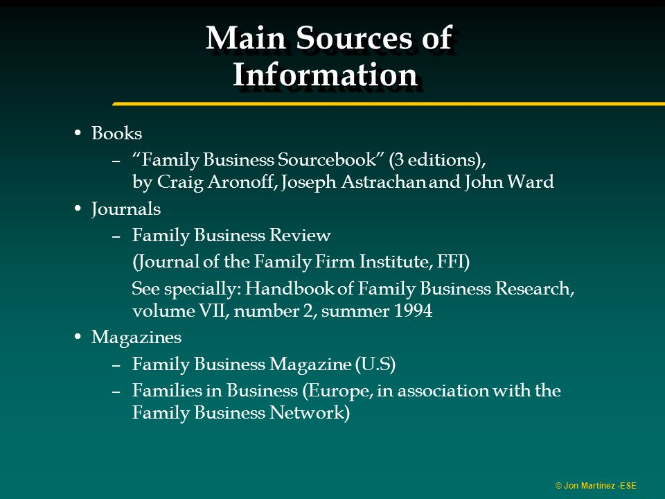 © Jon Martínez -ESE Main Sources of Information Books –Family Business Sourcebook (3 editions), by Craig Aronoff, Joseph Astrachan and John Ward Journals –Family Business Review (Journal of the Family Firm Institute, FFI) See specially: Handbook of Family Business Research, volume VII, number 2, summer 1994 Magazines –Family Business Magazine (U.S) –Families in Business (Europe, in association with the Family Business Network)