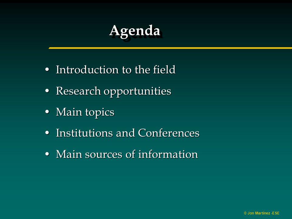 © Jon Martínez -ESE AgendaAgenda Introduction to the fieldIntroduction to the field Research opportunitiesResearch opportunities Main topicsMain topic