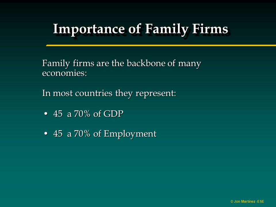 © Jon Martínez -ESE Family firms are the backbone of many economies: In most countries they represent: 45 a 70% of GDP45 a 70% of GDP 45 a 70% of Employment45 a 70% of Employment Importance of Family Firms