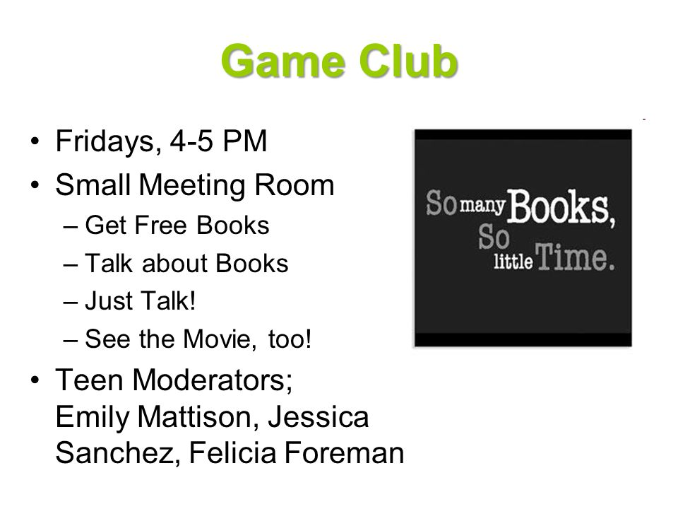 Book Club Fridays, 4-5 PM Small Meeting Room –Get Free Books –Talk about Books –Just Talk! –See the Movie, too! Teen Moderators; Emily Mattison, Jessi